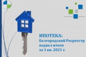 Ипотека: Белгородский Росреестр подвел итоги за 1 квартал 2021 года