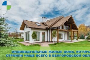 Индивидуальные жилые дома, которые строили чаще всего в Белгородской области